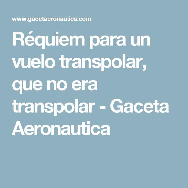Réquiem para un vuelo transpolar, que no era transpolar - Gaceta Aeronautica