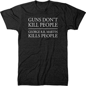 Guns Don't Kill People, George R.R. Martin Kills People Tri-Blend T-ShirtGame of Thrones. $22.95. Check this shirt now: http://gameofthronescentral.com/?product=guns-dont-kill-people-george-r-r-martin-kills-people-tri-blend-t-shirt