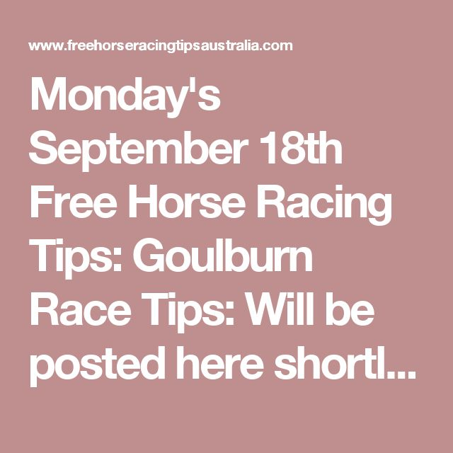 Monday's September 18th Free Horse Racing Tips:  Goulburn Race Tips:  Will be posted here shortly...   Casterton Race Tips:  Race 1: 9, 3, 6, 5 Race 2: 1, 3, 7, 2 Race 3: 2, 4, 7, 9