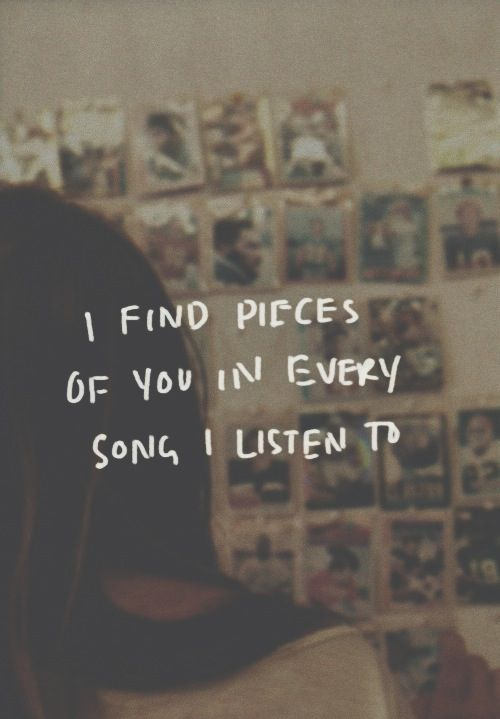 I find pieces of you in every song I listen to..