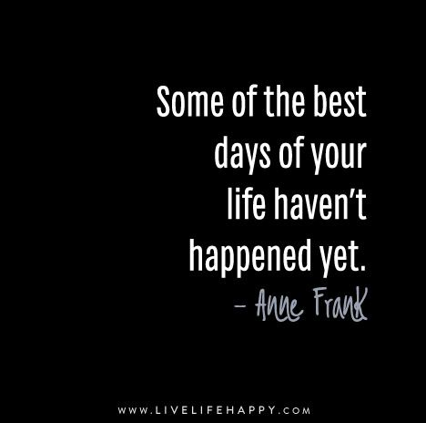 Some of the best day of your life haven't happened yet. - Anne Frank