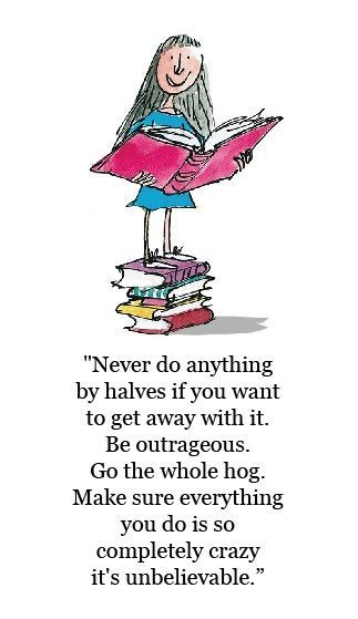 """Never do anything by halves if you want to get away with it.   Be outrageous.  Go the whole hog.  Make sure everything you do is so completely crazy it's unbelievable.""  Roald Dahl"