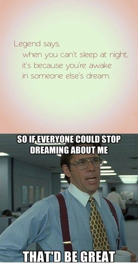 So if everyone would stop dreaming about me. That'd be great! I need my sleep please