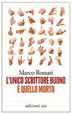 L'unico scrittore buono è quello morto di Marco Rossari (e/o 2012) è un libro che va tenuto sul comodino a lungo, centellinato nella lettura, diluito nel tempo. Io ho commesso l'errore di ritenerlo un romanzo, sebbene dalla composizione aforistica e frammentata, e di leggerlo integralmente, senza intervalli, con continuità...(Giuditta)