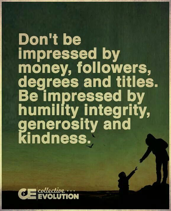 Don't be impressed by money, followers, degrees and titles. Be impressed by humility, integrity, generosity and kindness.