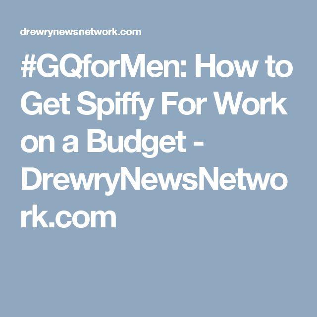 #GQforMen: How to Get Spiffy For Work on a Budget - DrewryNewsNetwork.com