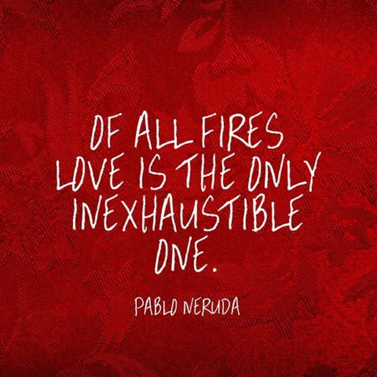 Of All Fires, Love Is The Only Inexhaustible One. ~Pablo