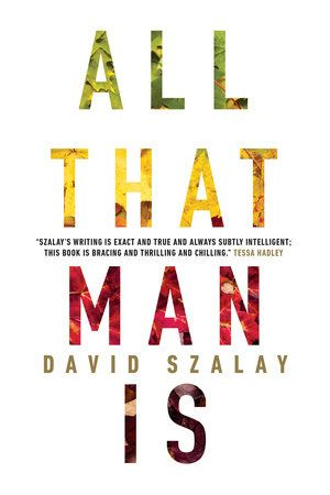 All That Man Is, by David Szalay (McClelland & Stewart) http://penguinrandomhouse.ca/books/242236/all-man#9780771078002