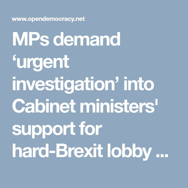 MPs demand 'urgent investigation' into Cabinet ministers' support for hard-Brexit lobby group | openDemocracy