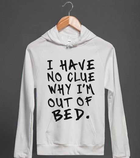 i have no clue why i'm out of bed | Hoodie | Skreened