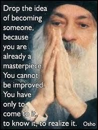 """""""Drop the idea of becoming someone, because you are already a masterpiece. You cannot be improved. You have only to come to it, to know it, to realize it."""" Osho"""