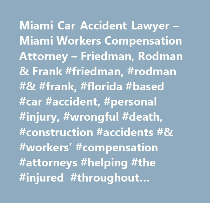 Miami Car Accident Lawyer – Miami Workers Compensation Attorney – Friedman, Rodman & Frank #friedman, #rodman #& #frank, #florida #based #car #accident, #personal #injury, #wrongful #death, #construction #accidents #& #workers' #compensation #attorneys #helping #the #injured #throughout #florida. #miami, #homestead, #naples…