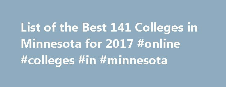 List of the Best 141 Colleges in Minnesota for 2017 #online #colleges #in #minnesota http://oakland.remmont.com/list-of-the-best-141-colleges-in-minnesota-for-2017-online-colleges-in-minnesota/  # Minnesota Colleges Discover the Minnesota college perfect for your budget, lifestyle, and career goals. CollegeStats helps you compare Minnesota colleges offering a variety of degree programs to choose from. Find the Best Colleges in Minnesota Minnesotans are noted for their unique way of speaking…