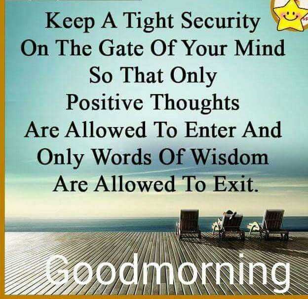 Keep a tight security on the gate of your mind so that only positive thoughts are allowed to enter and only words of wisdom are allowed to exit.