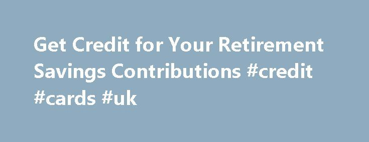 Get Credit for Your Retirement Savings Contributions #credit #cards #uk http://france.remmont.com/get-credit-for-your-retirement-savings-contributions-credit-cards-uk/  #get credit # Get Credit for Your Retirement Savings Contributions IRS Tax Tip 2011-36, February 21, 2011 You may be eligible for a tax credit if you make eligible contributions to an employer-sponsored retirement plan or to an individual retirement arrangement.  Here are six things the IRS wants you to know about the Savers…