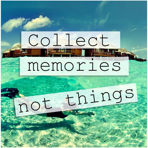 Collect memories not things. | Travel Quotes