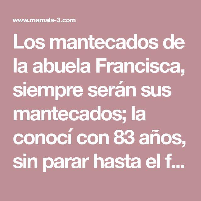 Los mantecados de la abuela Francisca, siempre serán sus mantecados; la conocí con 83 años, sin parar hasta el final, sus mantecados, unos ...