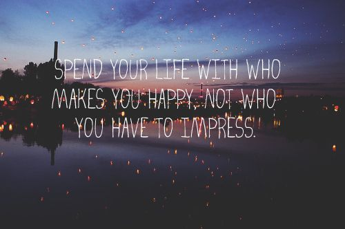 Spend your life with who makes you happy...