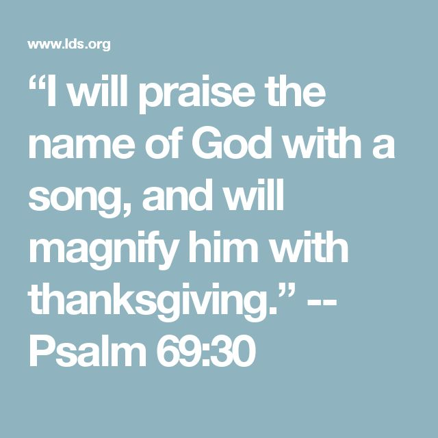 """I will praise the name of God with a song, and will magnify him with thanksgiving."" -- Psalm 69:30"