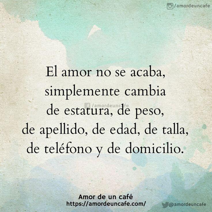 El amor no se acaba, simplemente cambia de estatura, de peso, de apellido, de edad, de talla, de teléfono y de domicilio.