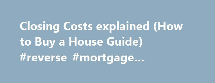 Closing Costs explained (How to Buy a House Guide) #reverse #mortgage #disadvantages http://mortgage.nef2.com/closing-costs-explained-how-to-buy-a-house-guide-reverse-mortgage-disadvantages/  #mortgage closing costs #How to Buy a House Tips about closing costs Tip. Make sure to get the Good Faith Estimate (GFE) and Settlement Statement (HUD-1) from your Lender. Review them and compare it to the typical closing costs above. Direct any questions about it to your lender and your real estate…
