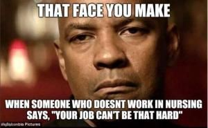 """That face you make When someone who doesnt work in nursing says, """"Your job can't be that hard"""""""