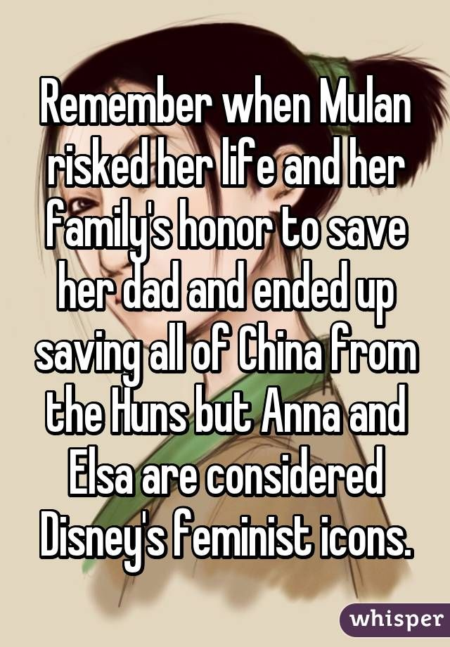 Remember when Mulan risked her life and her family's honor to save her dad and ended up saving all of China from the Huns but Anna and Elsa are considered Disney's feminist icons.