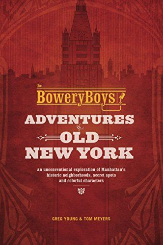 The Bowery Boys: Adventures in Old New York: An Unconventional Exploration of Manhattan's Historic Neighborhoods, Secret Spots and Colorful Characters  The Bowery Boys Adventures in Old New York An Unconventional Exploration of Manhattan s Historic Neighborhoods Secret Spots and Colorful Characters