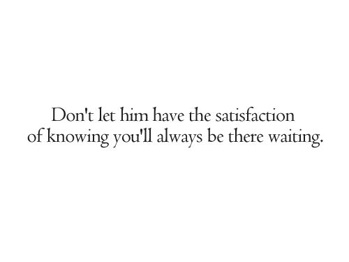 don't let him have the satisfaction of knowing you'll always be there waiting.