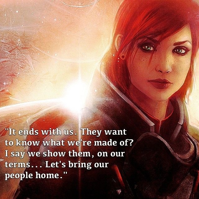 "Another Commander Shepard quote, this time focusing on Jennifer Hale's performance as the female Shepard, or FemShep as she is often called. This line is from the ""Suicide Mission"" at the end of Mass Effect 2, as Shepard rallies the Normandy crew behind her to face The Collectors on their home territory. SO. GOOD! Video games! Woo!"