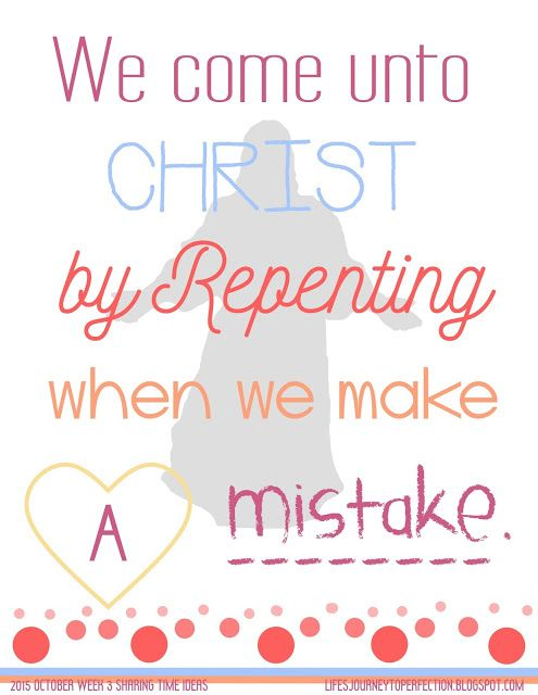 LDS Sharing Time Ideas for October 2015 Week 3: We come unto Christ by repenting when we make a mistake.2015 Sharing Time Outline Theme: