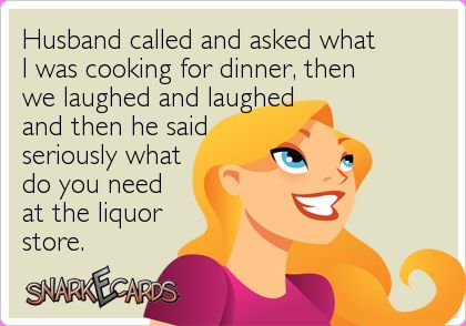 Husband called and asked what I was cooking for dinner, then we laughed and laughed and then he said seriously what do you need at the liquor store.  WINE!