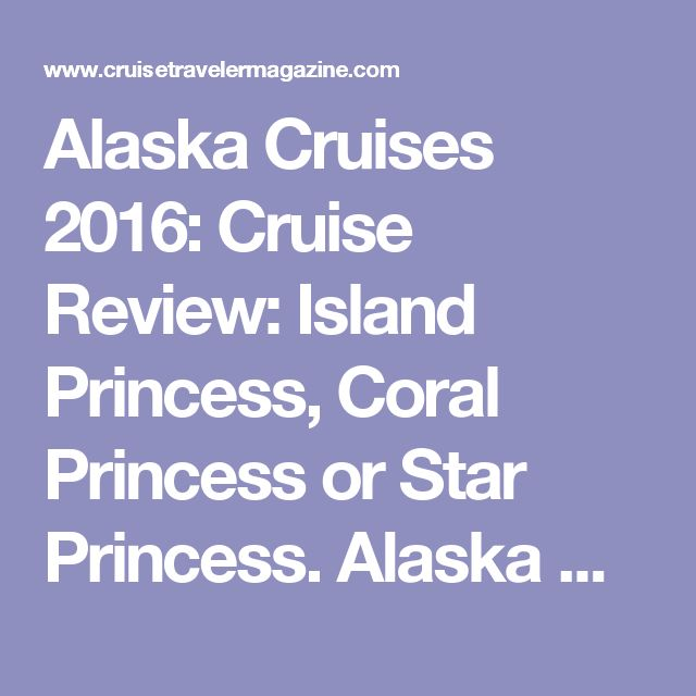 Alaska Cruises 2016: Cruise Review: Island Princess, Coral Princess or Star Princess. Alaska Cruise Tour Review 7 Nights - 8 Days Anchorage to Fairbanks