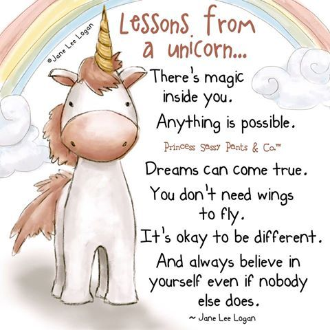 Lessons from a unicorn.... There's magic inside you. Anything is possible. Dreams can come true, you don't need wings to fly. It's okay to be different. And always believe in yourself even if nobody else does. -Jane Lee Logan