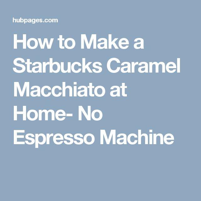 How to Make a Starbucks Caramel Macchiato at Home- No Espresso Machine