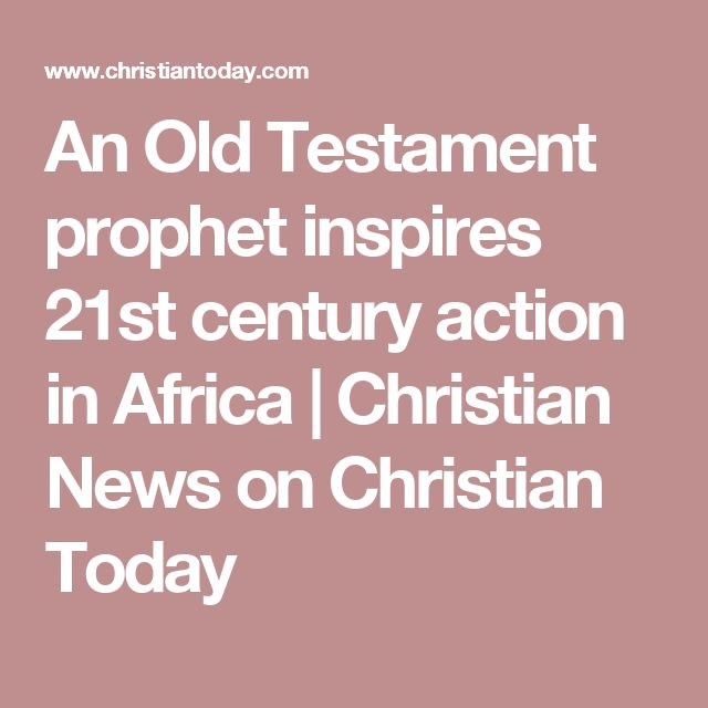 An Old Testament prophet inspires 21st century action in Africa | Christian News on Christian Today