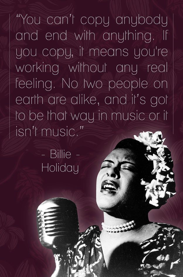 """No two people on earth are alike, and it's got to be that way in music or it isn't music."" - Billie Holiday"