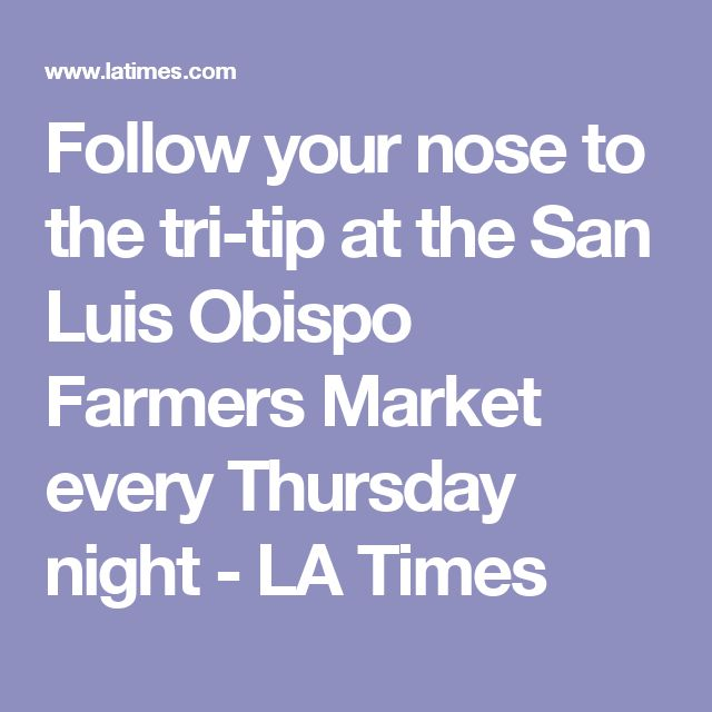 Follow your nose to the tri-tip at the San Luis Obispo Farmers Market every Thursday night - LA Times
