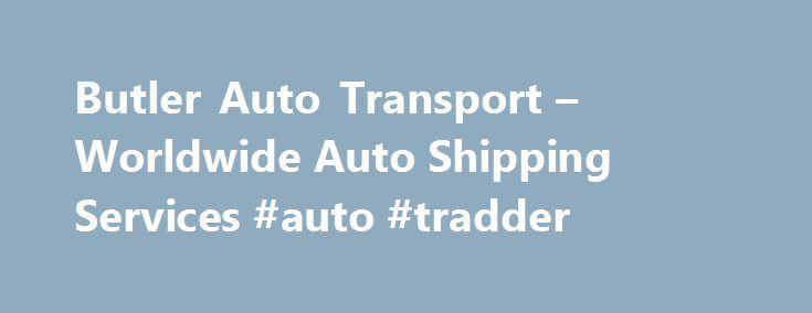 Butler Auto Transport – Worldwide Auto Shipping Services #auto #tradder http://auto-car.nef2.com/butler-auto-transport-worldwide-auto-shipping-services-auto-tradder/  #auto transportation # butler Auto Transportation auto shipping Logistics COMPANY 1-800-722-7451 USA Trucking International Ocean Auto Freight Hauling Services ________________________________________ From Butler Auto Transpor tat ion…