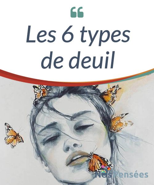 Les 6 types de deuil Le deuil est l'un des états #auxquels tous les êtres humains doivent se #confronter #plusieurs fois dans leur vie. #Emotions