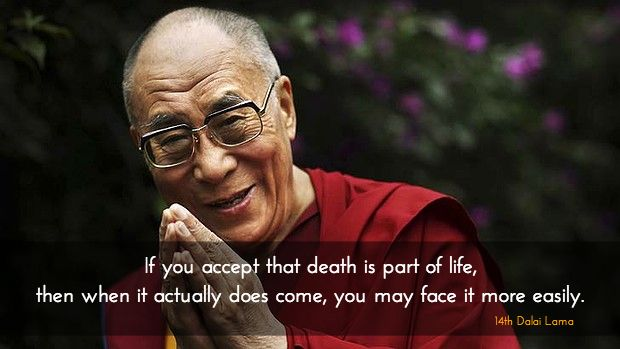 """Death is part of life ~ 14th Dalai Lama http://justdharma.com/s/8mzzv  If you accept that death is part of life, then when it actually does come, you may face it more easily.  – 14th Dalai Lama  from the book """"Advice on Dying: And Living a Better Life"""" ISBN: B00025G3EU  -  ?ie=UTF8&camp=1789&creative=9325&creativeASIN=B00025G3EU&linkCode=as2&tag=jusdhaquo-20"""