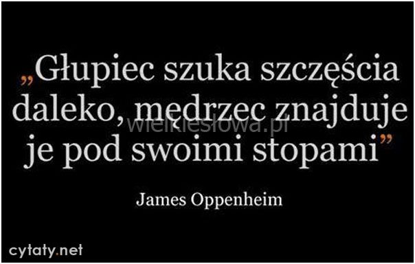 Głupiec szuka szczęścia daleko, mędrzec znajduje je... #Oppenheim-James,  #Szczęście