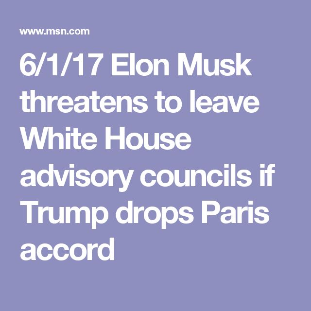 6/1/17 Elon Musk threatens to leave White House advisory councils if Trump drops Paris accord