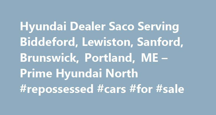Hyundai Dealer Saco Serving Biddeford, Lewiston, Sanford, Brunswick, Portland, ME – Prime Hyundai North #repossessed #cars #for #sale http://sweden.remmont.com/hyundai-dealer-saco-serving-biddeford-lewiston-sanford-brunswick-portland-me-prime-hyundai-north-repossessed-cars-for-sale/  #prime auto group # Get Pre-Approved Before You Shop * While every reasonable effort is made to ensure the accuracy of this information, we are not responsible for any errors or omissions contained on these…