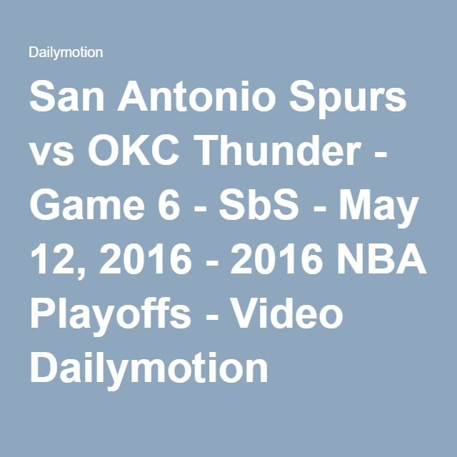 San Antonio Spurs vs OKC Thunder - Game 6 - SbS - May 12, 2016 - 2016 NBA Playoffs - Video Dailymotion