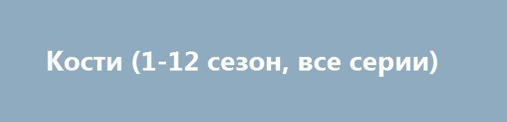 Кости (1-12 сезон, все серии) http://hdrezka.biz/serials/1115-kosti-1-12-sezon-vse-serii.html