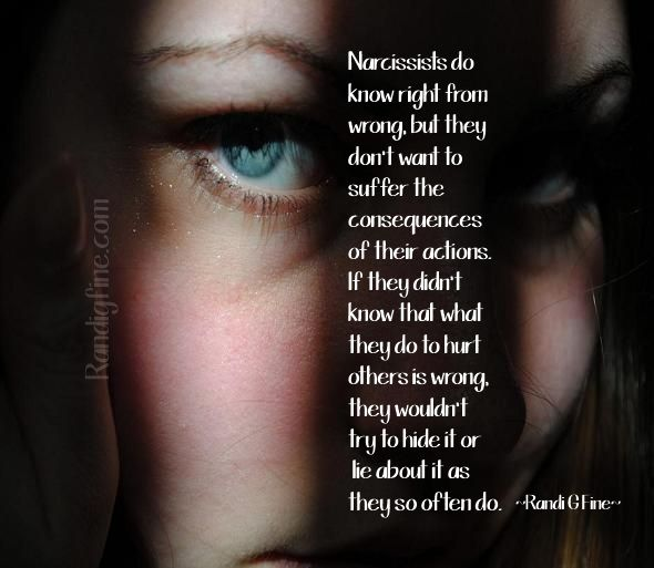 Narcissists do know right from wrong, but they don't want to suffer the consequences of their actions. If they didn't know that what they do to hurt others is wrong they wouldn't try to hide it or lie about it as they so often do. ~Randi G Fine