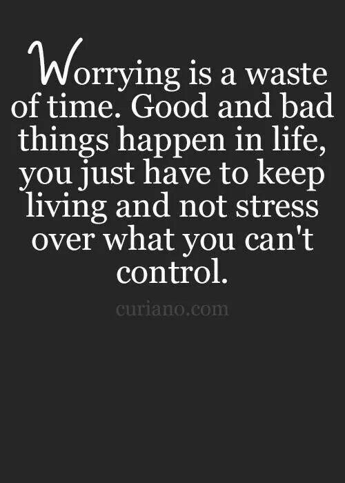 Good And Bad Things Happen In Life. You Just Have To Keep Living And Not  Stress Over What You Cannot Control.