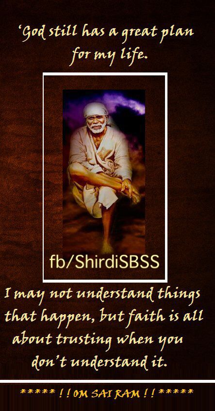 """'God still has a great plan for my life. I may not understand things that happen, but faith is all about trusting when you don't understand it.""""  ❤️ ❤️OM SAI RAM❤️ ❤️  Please share; FB: www.fb.com/ShirdiSBSS Twitter: https://twitter.com/shirdisbss Blog: http://ssbshraddhasaburi.blogspot.com  G+: https://plus.google.com/100079055901849941375/posts Pinterest: www.pinterest.com/shirdisaibaba"""