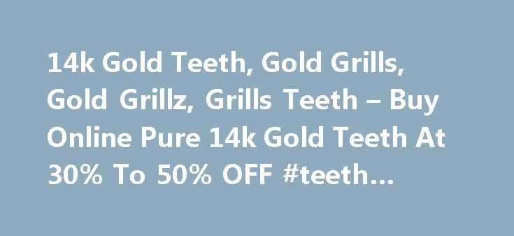 "14k Gold Teeth, Gold Grills, Gold Grillz, Grills Teeth – Buy Online Pure 14k Gold Teeth At 30% To 50% OFF #teeth #websites http://dental.remmont.com/14k-gold-teeth-gold-grills-gold-grillz-grills-teeth-buy-online-pure-14k-gold-teeth-at-30-to-50-off-teeth-websites-2/  #teeth websites # 14KGold Teeth 14KGold Teeth 14k gold teeth.com has single handedly changed the way people today wear removable gold teeth grillz. Knowns as ""The removable gold teeth grillz to the stars"". 14kgoldteeth.com…"